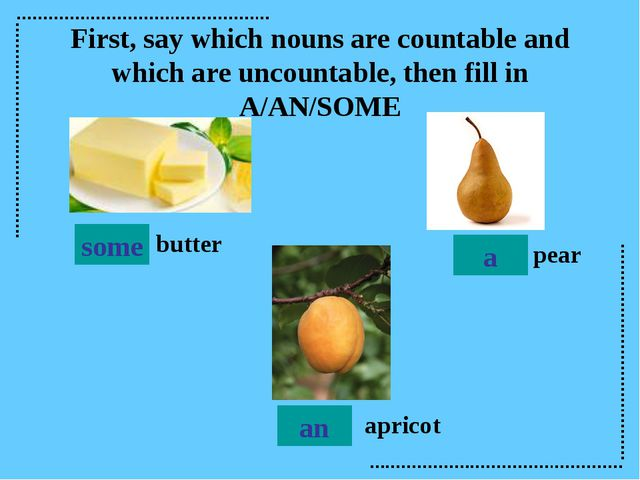 butter pear apricot some a an First, say which nouns are countable and which...