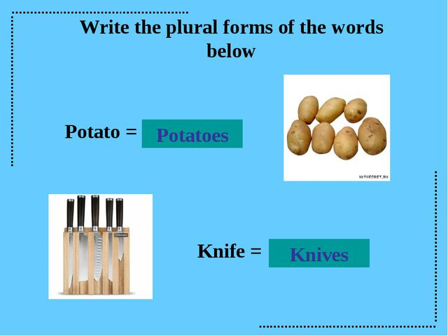 Write the plural forms of the words below Potato = Knife = Knives Potatoes