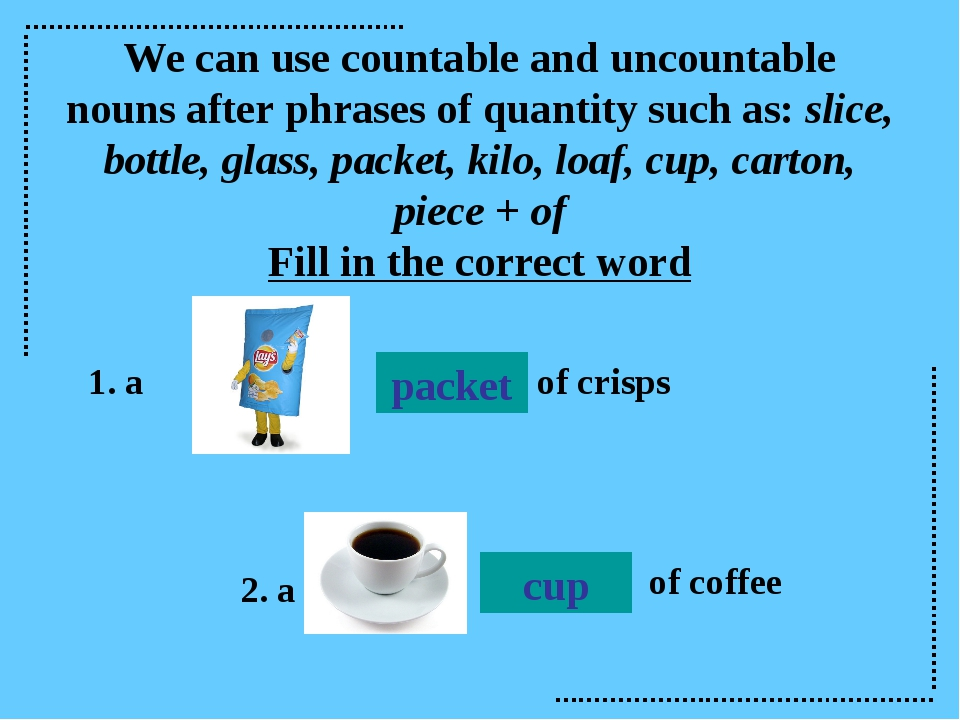 We can use countable and uncountable nouns after phrases of quantity such as:...