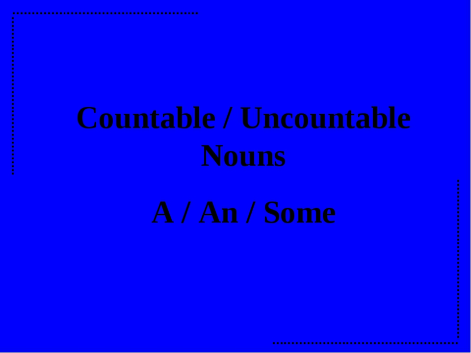 Countable / Uncountable Nouns A / An / Some