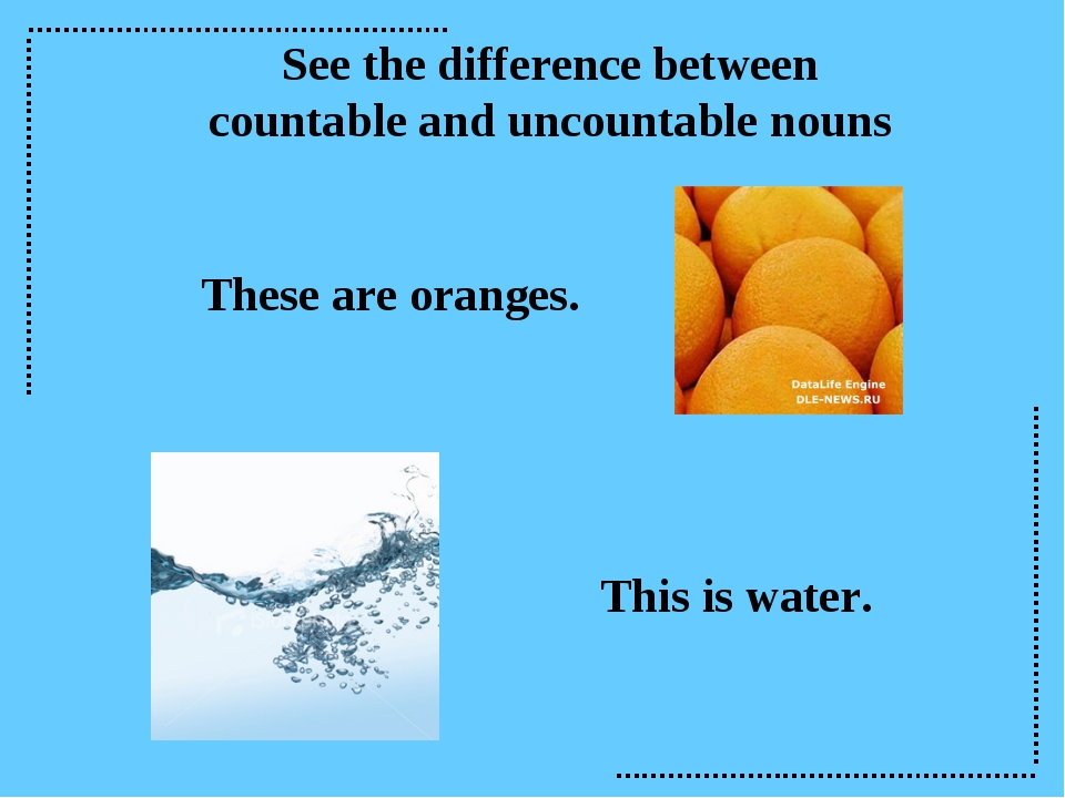 See the difference between countable and uncountable nouns These are oranges....