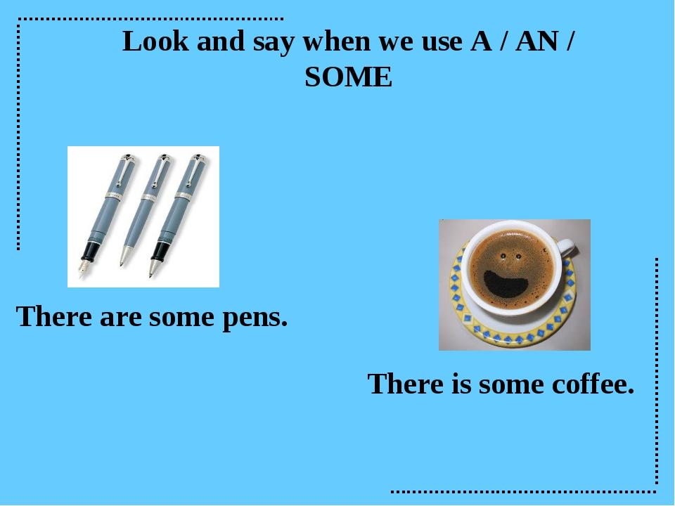 Look and say when we use A / AN / SOME There are some pens. There is some cof...