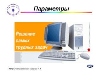 Параметры Автор- учитель математики Самсонова И. А.