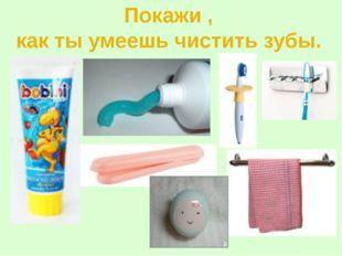 Покажи , как ты умеешь чистить зубы.