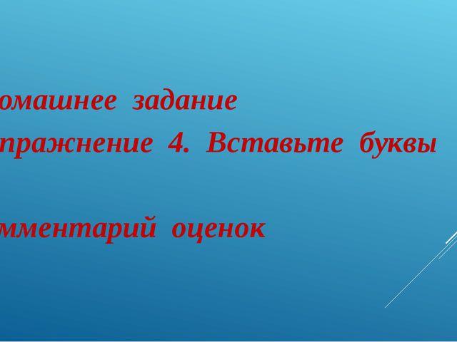 Домашнее задание упражнение 4. Вставьте буквы Комментарий оценок