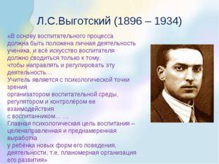 Л.С.Выготский (1896 – 1934) «В основу воспитательного процесса должна быть по