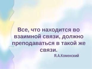 Все, что находится во взаимной связи, должно преподаваться в такой же связи.