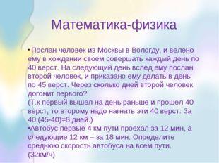 Математика-физика Послан человек из Москвы в Вологду, и велено ему в хождени