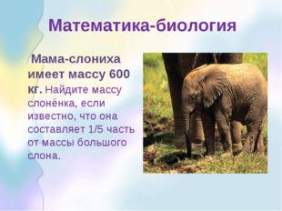 Математика-биология Мама-слониха имеет массу 600 кг. Найдите массу слонёнка,