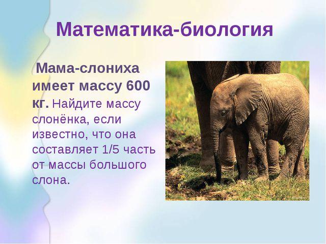 Математика-биология Мама-слониха имеет массу 600 кг. Найдите массу слонёнка,...
