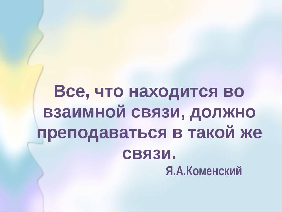 Все, что находится во взаимной связи, должно преподаваться в такой же связи....