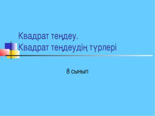 Квадрат теңдеу. Квадрат теңдеудің түрлері 8 сынып