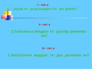 I – топқа 1. Қандай теңдеуді квадрат теңдеу дейміз? II –топқа 2.Толымсыз ква