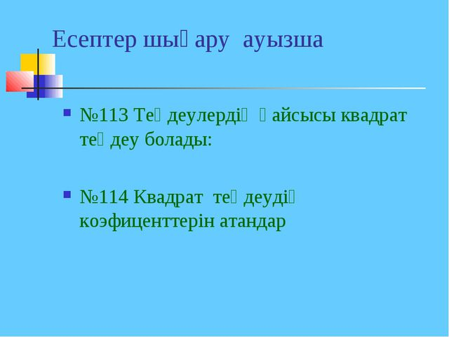 Есептер шығару ауызша №113 Теңдеулердің қайсысы квадрат теңдеу болады: №114 К...