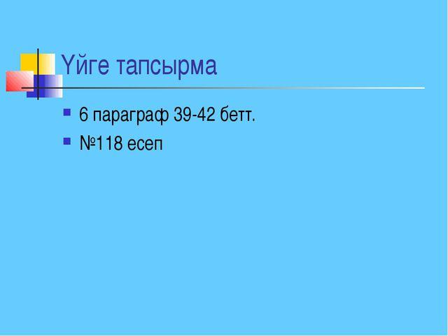 Үйге тапсырма 6 параграф 39-42 бетт. №118 есеп