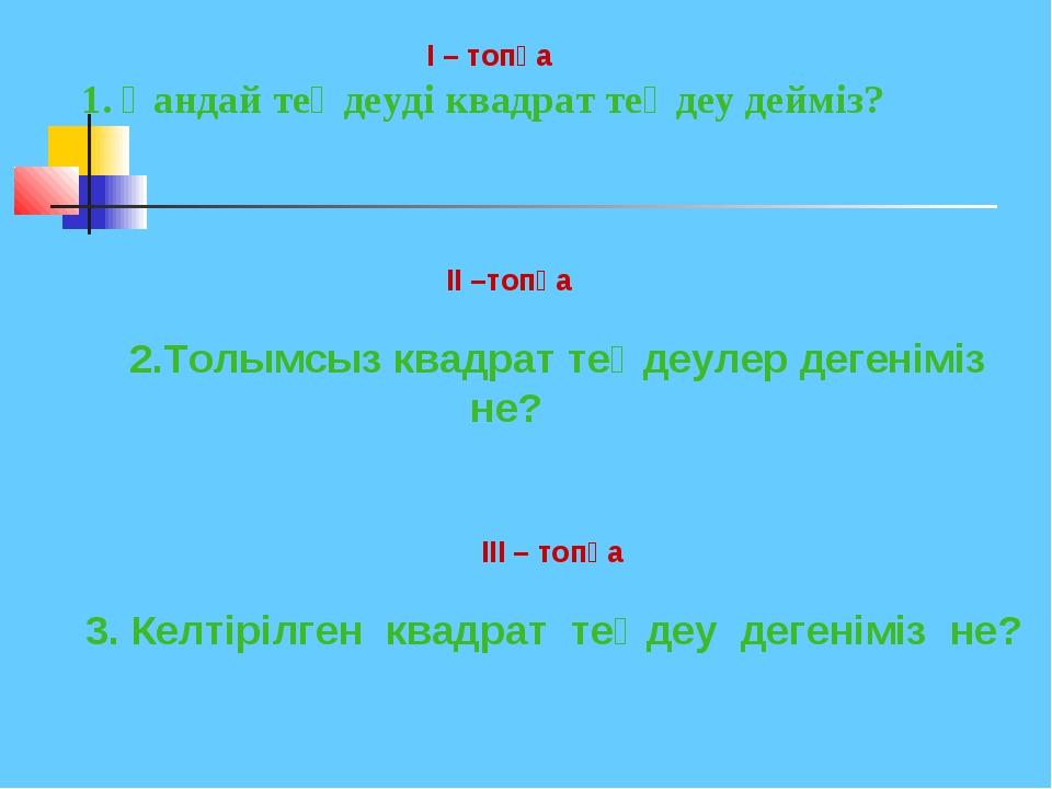 I – топқа 1. Қандай теңдеуді квадрат теңдеу дейміз? II –топқа 2.Толымсыз ква...