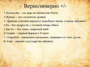 Верно/неверно +/- 1.Язычество – это вера во множество богов 2.Жрецы – это слу