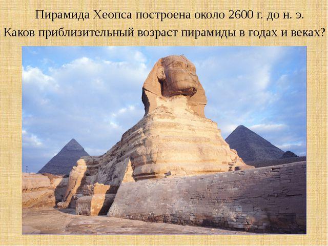 Пирамида Хеопса построена около 2600 г. до н. э. Каков приблизительный возрас...