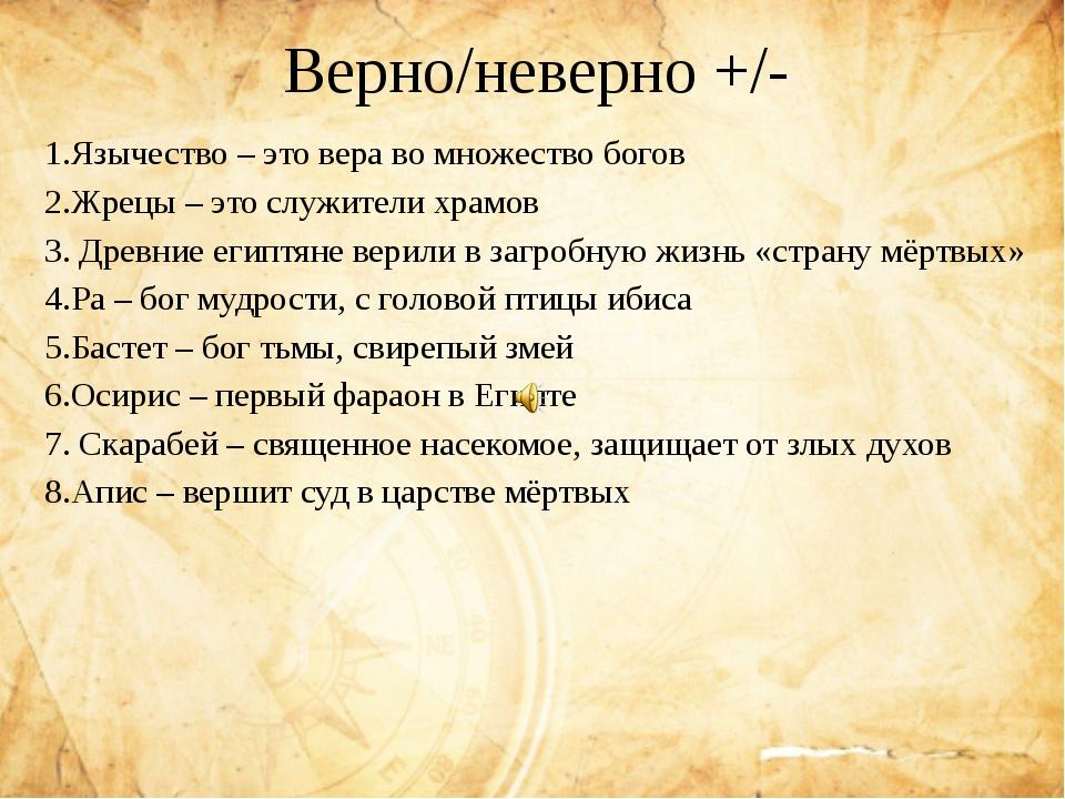 Верно/неверно +/- 1.Язычество – это вера во множество богов 2.Жрецы – это слу...