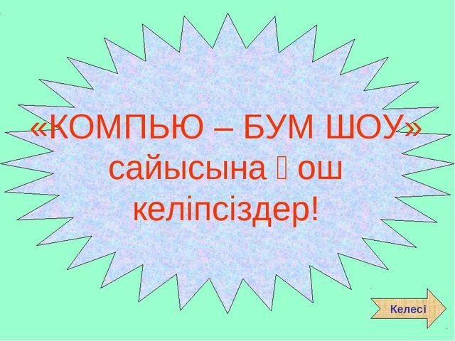 «КОМПЬЮ – БУМ ШОУ» сайысына қош келіпсіздер! Келесі