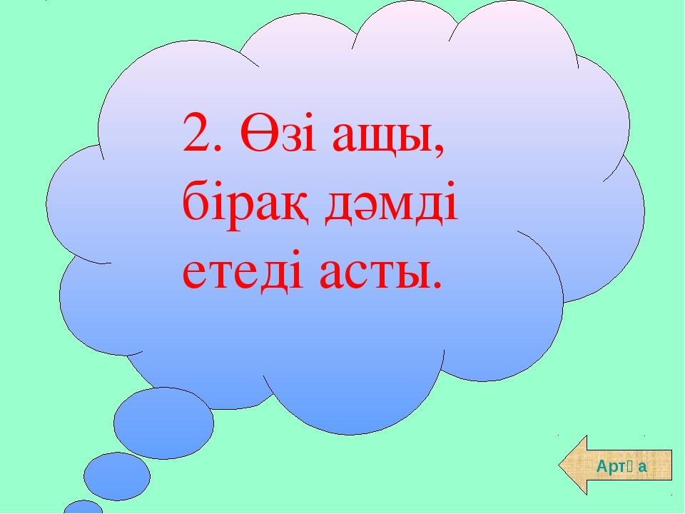 2. Өзі ащы, бірақ дәмді етеді асты. Артқа