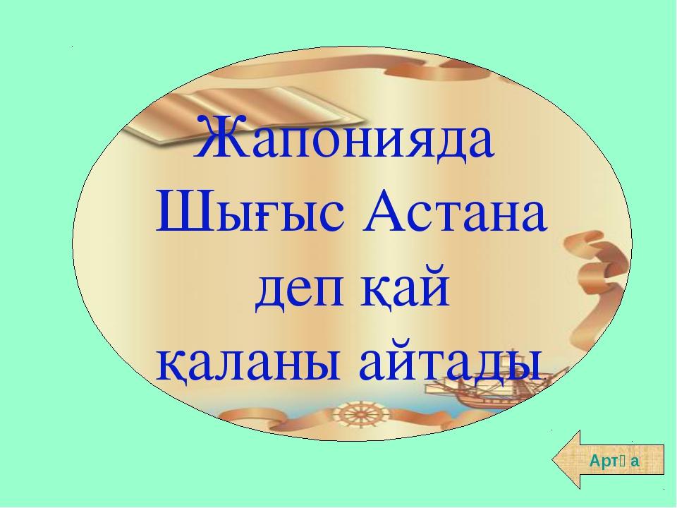 Жапонияда Шығыс Астана деп қай қаланы айтады. Артқа