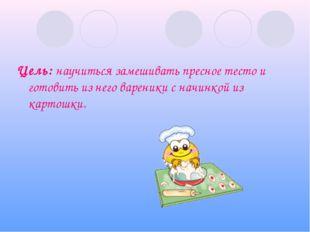 Цель: научиться замешивать пресное тесто и готовить из него вареники с начинк