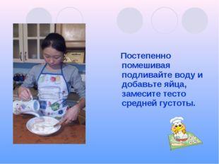 Постепенно помешивая подливайте воду и добавьте яйца, замесите тесто средней
