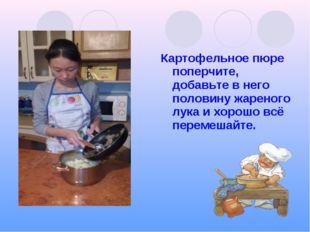 Картофельное пюре поперчите, добавьте в него половину жареного лука и хорошо