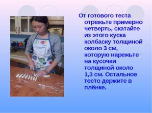 От готового теста отрежьте примерно четверть, скатайте из этого куска колбаск