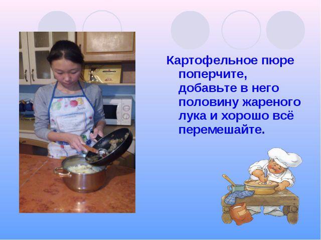 Картофельное пюре поперчите, добавьте в него половину жареного лука и хорошо...