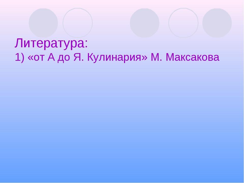 Литература: 1) «от А до Я. Кулинария» М. Максакова