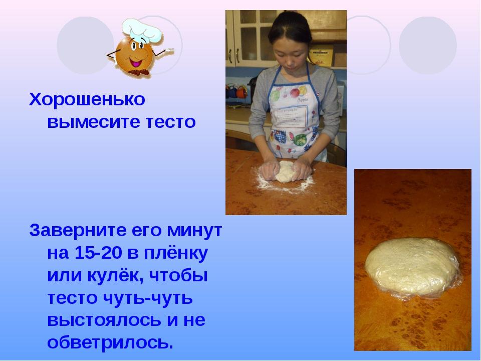 Хорошенько вымесите тесто Заверните его минут на 15-20 в плёнку или кулёк, чт...