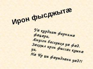 Уæ курдиат фарнимæ фæцæра, Æнусон басгуыха уæ фæд. Зæххыл ирон фыссæг куынæ у