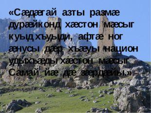 «Сæдæгай азты размæ дурæйконд хæстон мæсыг куыд хъуыди, афтæ ног æнусы дæр хъ