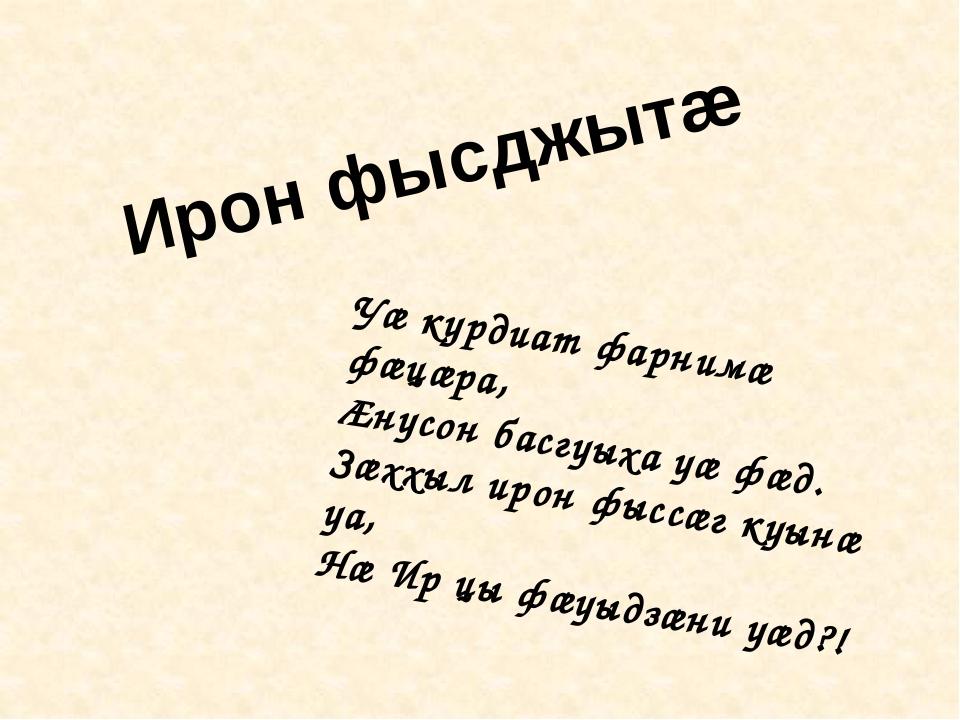 Уæ курдиат фарнимæ фæцæра, Æнусон басгуыха уæ фæд. Зæххыл ирон фыссæг куынæ у...