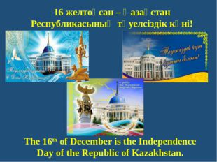 The 16th of December is the Independence Day of the Republic of Kazakhstan. 1