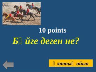 10 points Бәйге деген не? Ұлттық ойын