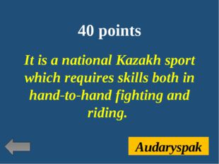 40 points It is a national Kazakh sport which requires skills both in hand-to