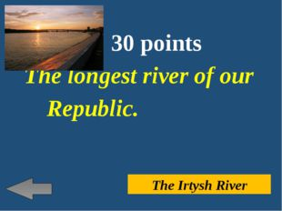 30 points The longest river of our Republic. The Irtysh River
