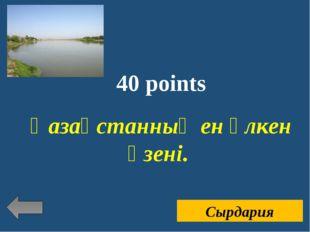 40 points Қазақстанның ен үлкен өзені. Сырдария