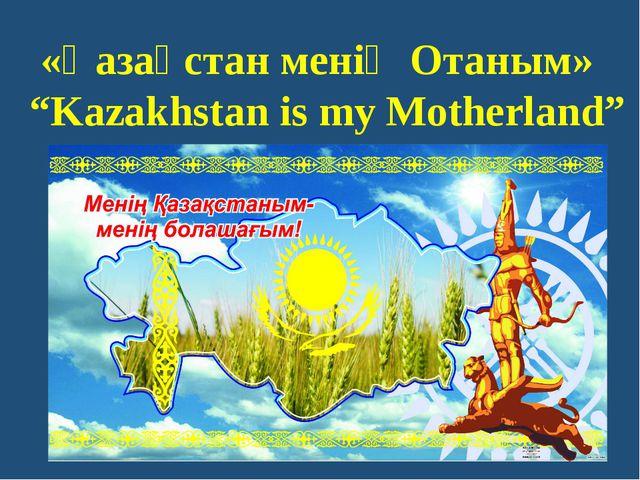 """«Қазақстан менің Отаным» """"Kazakhstan is my Motherland"""""""