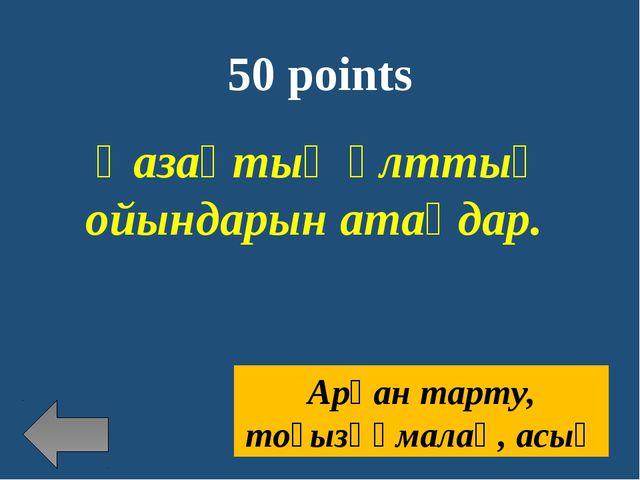 50 points Қазақтың ұлттық ойындарын атаңдар. Арқан тарту, тоғызқұмалақ, асық
