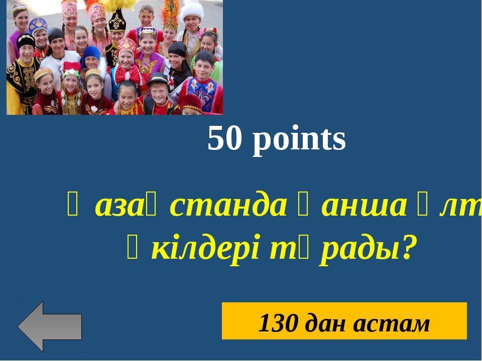 50 points Қазақстанда қанша ұлт өкілдері тұрады? 130 дан астам
