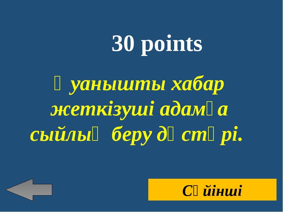 30 points Қуанышты хабар жеткізуші адамға сыйлық беру дәстүрі. Сүйінші