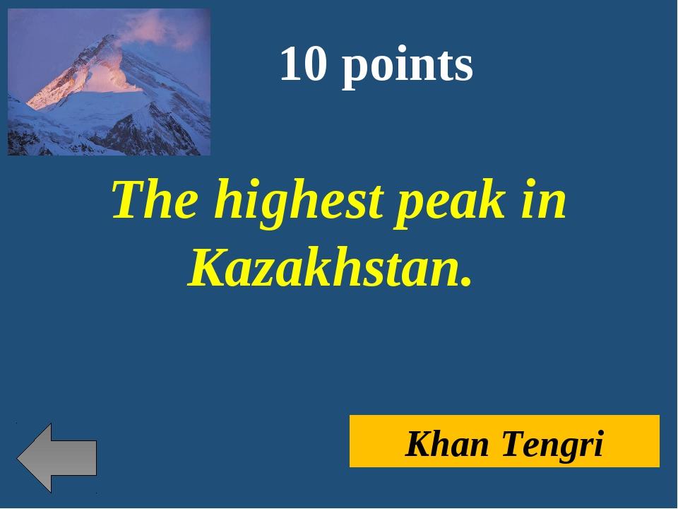 10 points The highest peak in Kazakhstan. Khan Tengri