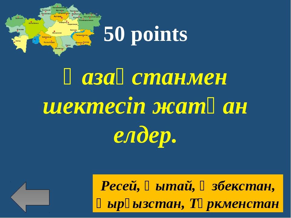 50 points Қазақстанмен шектесіп жатқан елдер. Ресей, Қытай, Өзбекстан, Қырғыз...
