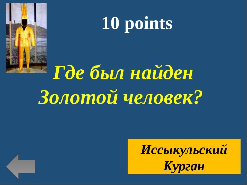 10 points Где был найден Золотой человек? Иссыкульский Курган