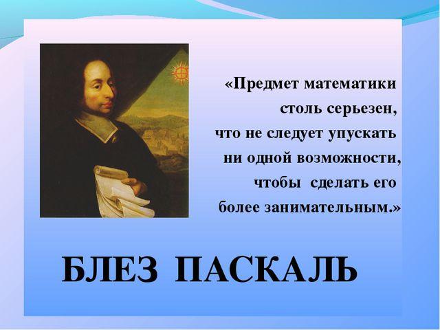«Предмет математики столь серьезен, что не следует упускать ни одной возможн...