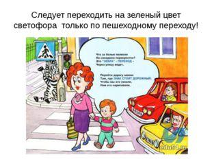 Следует переходить на зеленый цвет светофора только по пешеходному переходу!